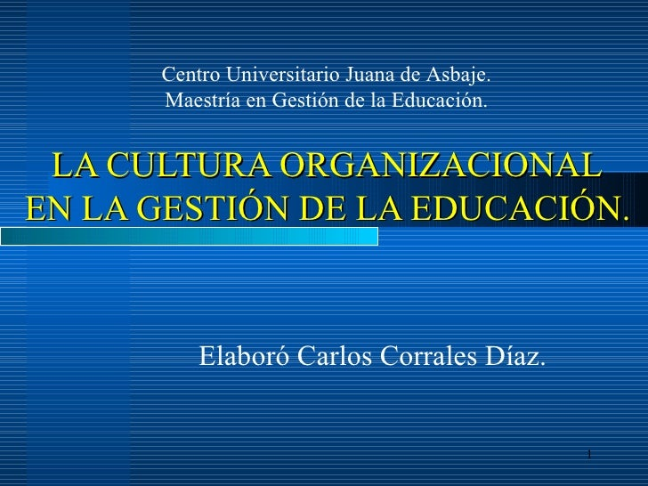 LA CULTURA ORGANIZACIONAL   EN LA GESTIÓN DE LA EDUCACIÓN. Elaboró Carlos Corrales Díaz. Centro Universitario Juana de Asb...