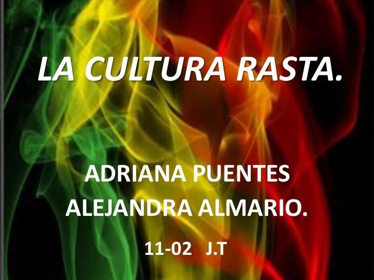 LA CULTURA RASTA.<br />ADRIANA PUENTES<br />ALEJANDRA ALMARIO.<br />11-02   J.T<br />