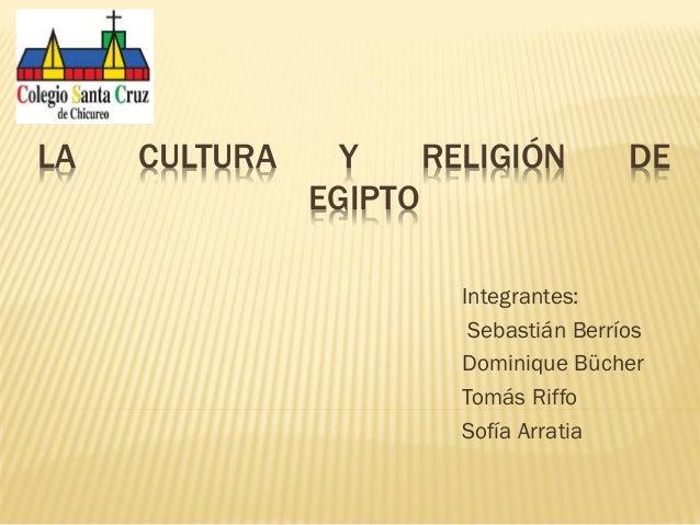 LA  CULTURA  Y RELIGIÓN EGIPTO  DE  Integrantes: Sebastián Berríos Dominique Bücher Tomás Riffo Sofía Arratia