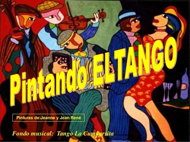 Fondo musical: Tango La Cumparsita Pinturas de:Jeanne y Jean René
