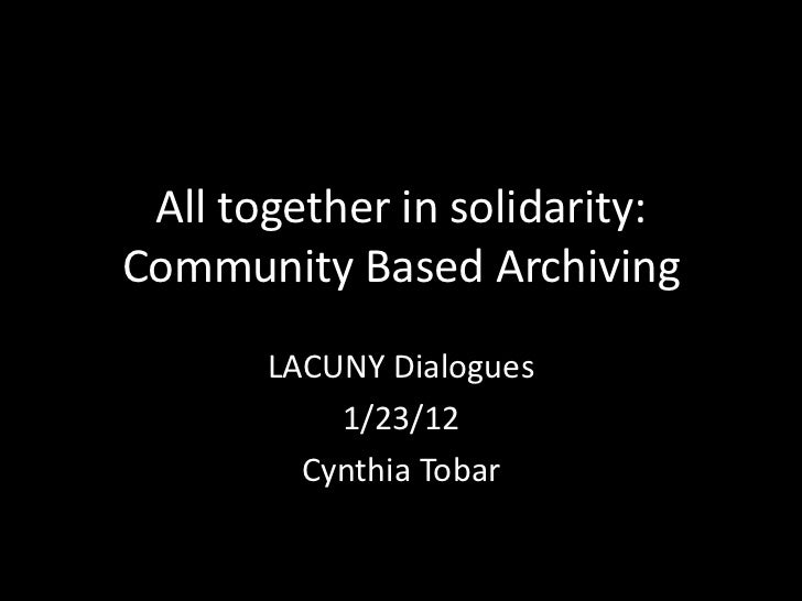 All together in solidarity:Community Based Archiving       LACUNY Dialogues           1/23/12         Cynthia Tobar