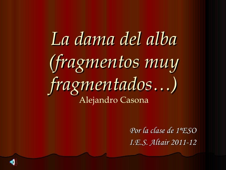 La dama del alba(fragmentos muyfragmentados…)   Alejandro Casona              Por la clase de 1ºESO              I.E.S. Al...