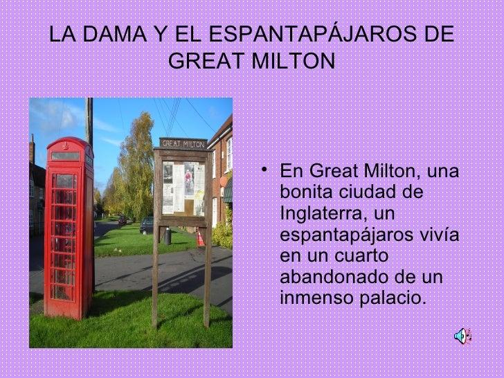 LA DAMA Y EL ESPANTAPÁJAROS DE GREAT MILTON <ul><li>En Great Milton, una bonita ciudad de Inglaterra, un espantapájaros vi...