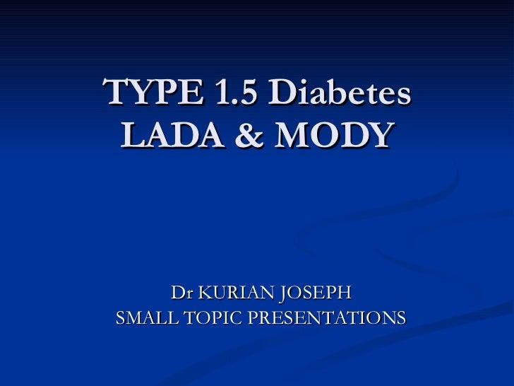 TYPE 1.5 Diabetes LADA & MODY Dr KURIAN JOSEPH SMALL TOPIC PRESENTATIONS
