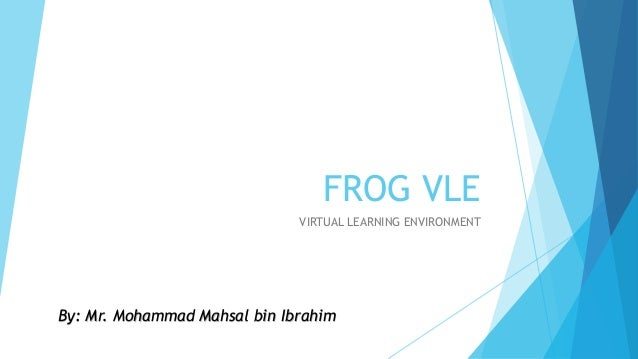 FROG VLEVIRTUAL LEARNING ENVIRONMENTBy: Mr. Mohammad Mahsal bin ...