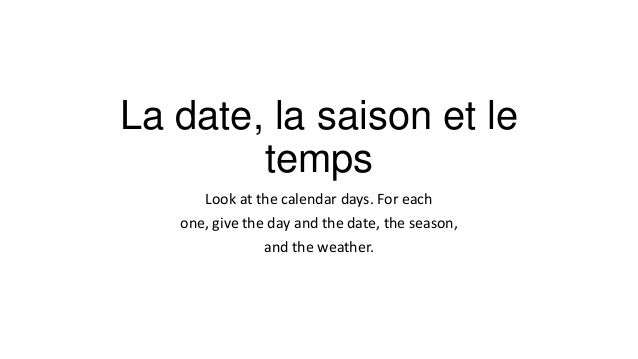 La date, la saison et le temps Look at the calendar days. For each one, give the day and the date, the season, and the wea...