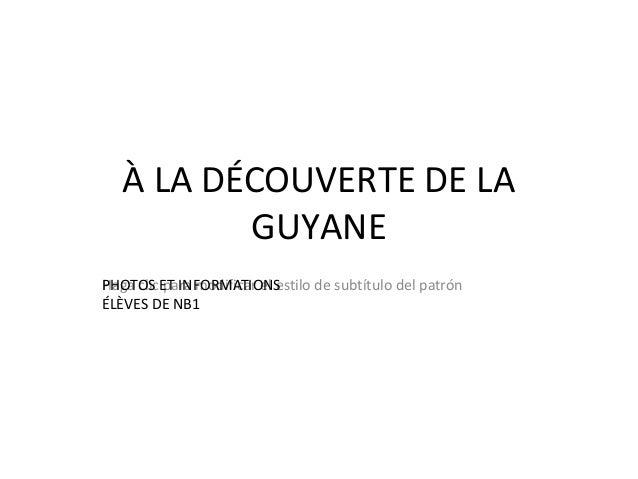 À LA DÉCOUVERTE DE LA          GUYANEPHOTOS para modificar el estilo de subtítulo del patrónHaga clicET INFORMATIONSÉLÈVES...