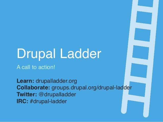 Drupal LadderA call to action!Learn: drupalladder.orgCollaborate: groups.drupal.org/drupal-ladderTwitter: @drupalladderIRC...