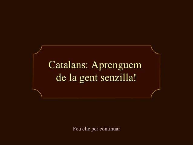 Catalans: Aprenguem de la gent senzilla!     Feu clic per continuar