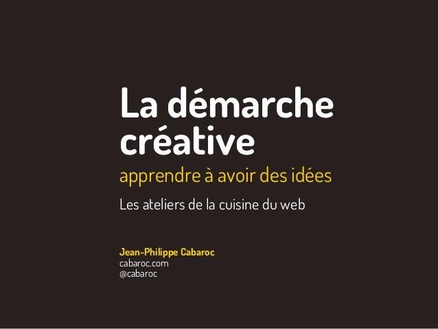 La démarche créative apprendre à avoir des idées Les atelier de la cuisine du web Jean-Philippe Cabaroc cabaroc.com @cabar...