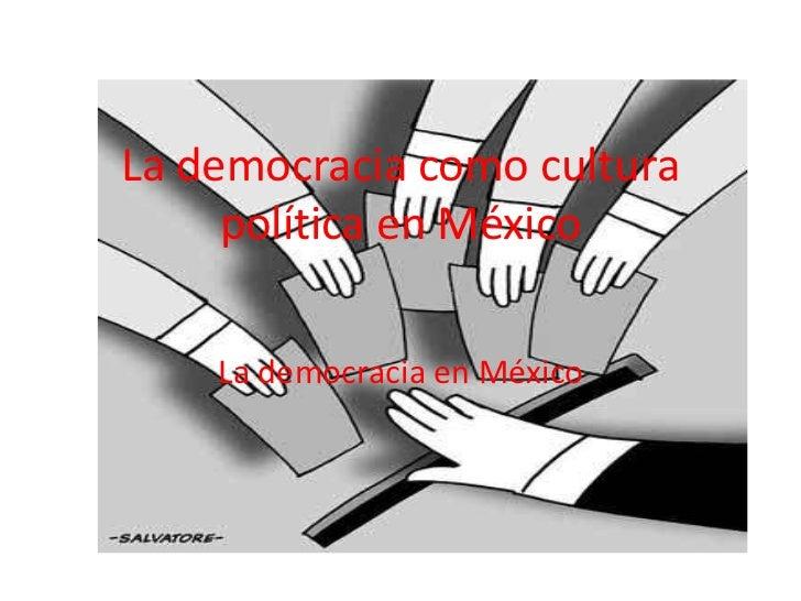 La democracia como cultura     política en México    La democracia en México