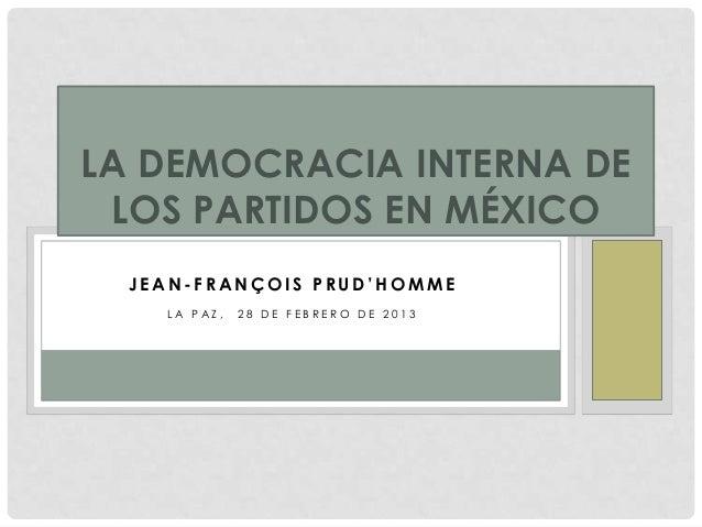 LA DEMOCRACIA INTERNA DE LOS PARTIDOS EN MÉXICO  JEAN-FRANÇOIS PRUD'HOMME    LA PAZ,   28 DE FEBRERO DE 2013