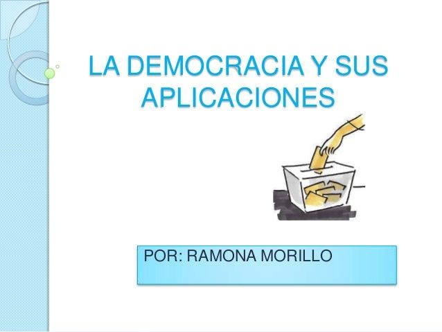 LA DEMOCRACIA Y SUS APLICACIONES POR: RAMONA MORILLO