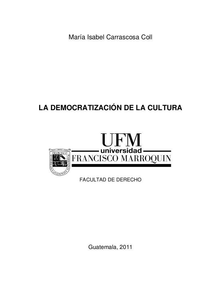 María Isabel Carrascosa CollLA DEMOCRATIZACIÓN DE LA CULTURA         FACULTAD DE DERECHO            Guatemala, 2011