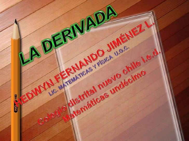 LA DERIVADA<br />HEDWYN FERNANDO JIMÉNEZ L.<br />LIC. MATEMÁTICAS Y FÍSICA  U.G.C.<br />Colegio distrital nuevo chile i.e....