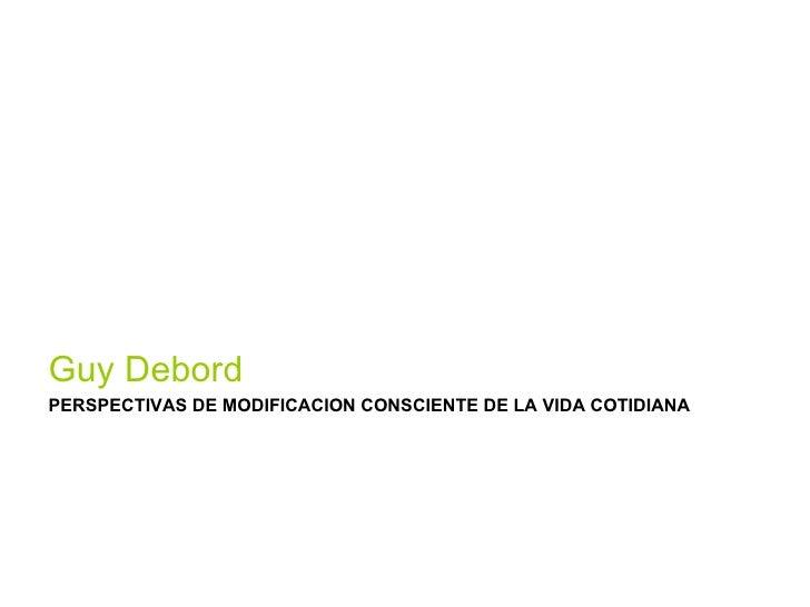 <ul><li>Guy Debord </li></ul><ul><li>PERSPECTIVAS DE MODIFICACION CONSCIENTE DE LA VIDA COTIDIANA </li></ul>