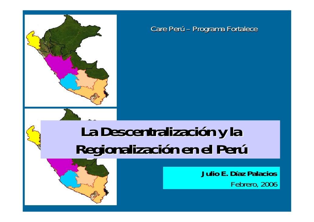 Care Perú – Programa Fortalece      La Descentralización y la Regionalización en el Perú                          Julio E....
