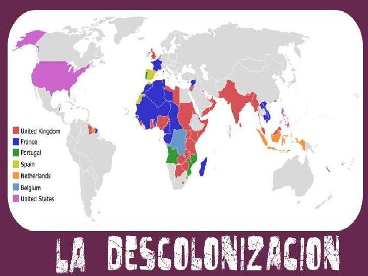 ¿QUÉ FUE LA DESCOLONIZACIÓN?• Se denomina descolonización al proceso por el cual  lograron la independencia las colonias q...