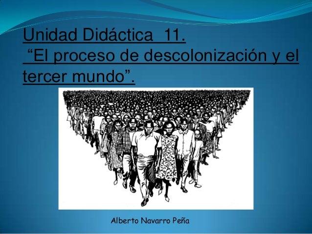 """Unidad Didáctica 11. """"El proceso de descolonización y eltercer mundo"""".           Alberto Navarro Peña"""