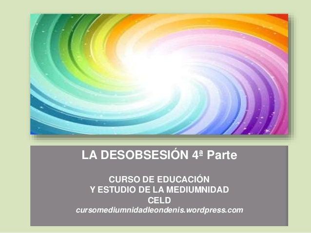 LA DESOBSESIÓN 4ª Parte CURSO DE EDUCACIÓN Y ESTUDIO DE LA MEDIUMNIDAD CELD cursomediumnidadleondenis.wordpress.com