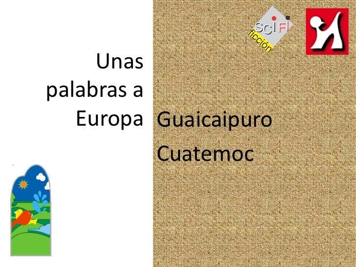 Unaspalabras a   Europa Guaicaipuro           Cuatemoc