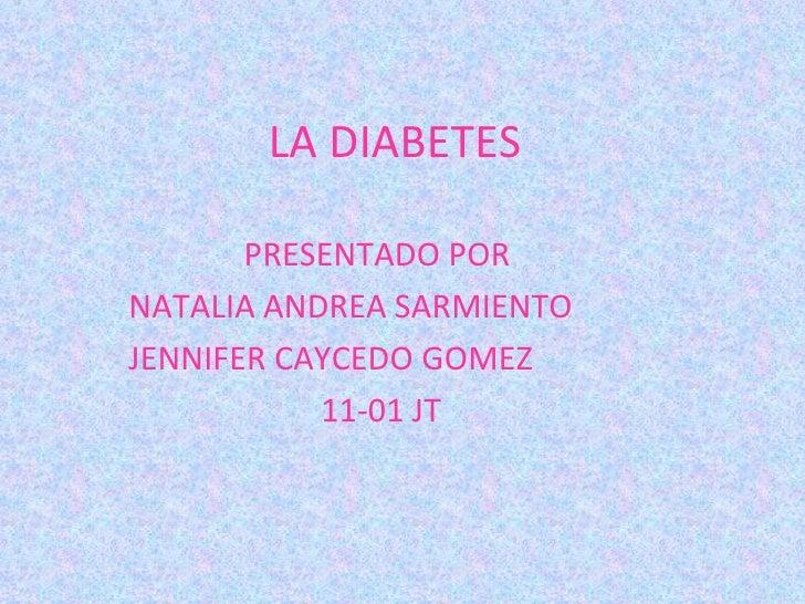 LA DIABETES PRESENTADO POR  NATALIA ANDREA SARMIENTO  JENNIFER CAYCEDO GOMEZ 11-01 JT