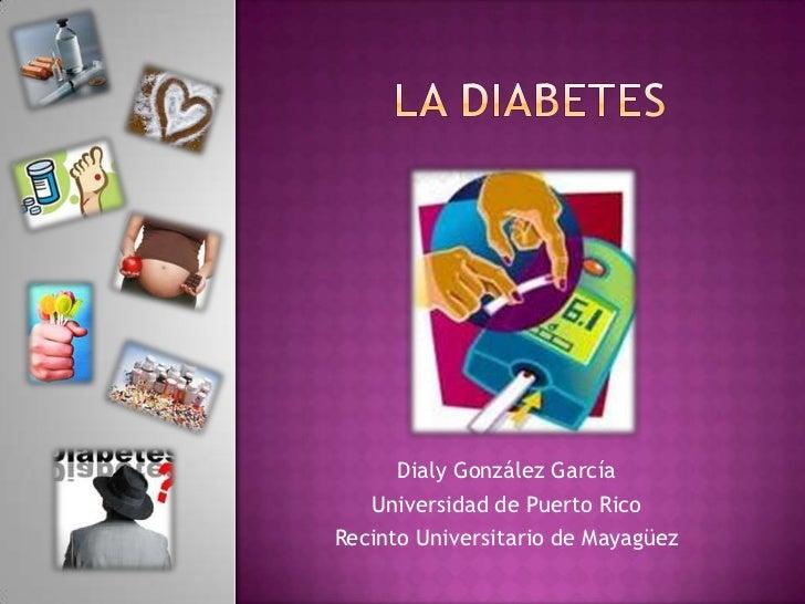 La diabetes<br />DialyGonzálezGarcía<br />Universidad de Puerto Rico<br />RecintoUniversitario de Mayagüez<br />