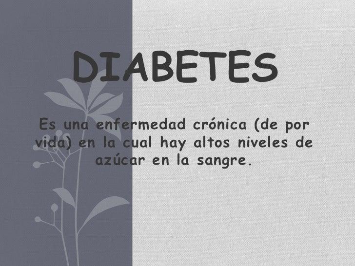 DIABETES Es una enfermedad crónica (de porvida) en la cual hay altos niveles de        azúcar en la sangre.