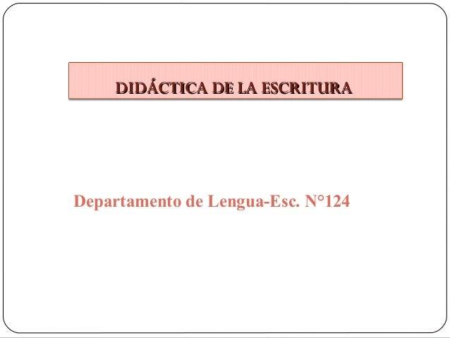DIDÁCTICA DE LA ESCRITURA  Departamento de Lengua-Esc. N°124