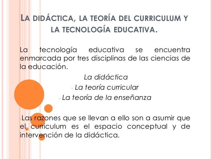 La didáctica, la teoría del curriculum y la tecnología educativa.<br />La tecnología educativa se encuentra enmarcada por ...