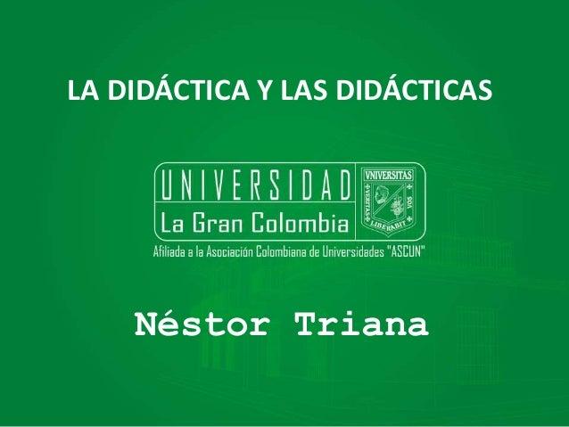 LA DIDÁCTICA Y LAS DIDÁCTICAS Néstor Triana