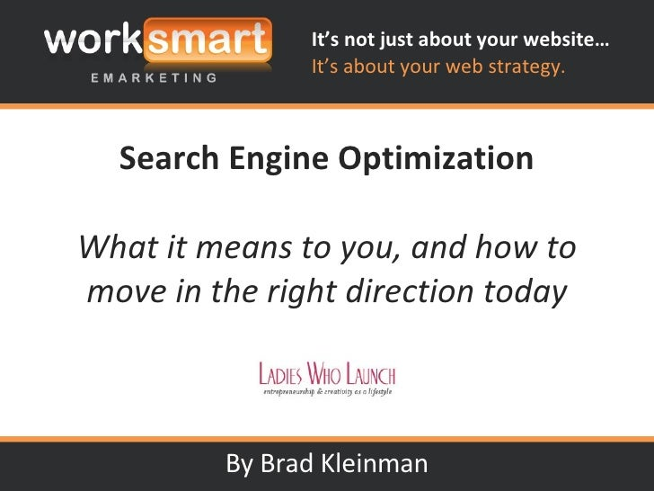 Search Engine Optimization What it means to you, and how to move in the right direction today By Brad Kleinman