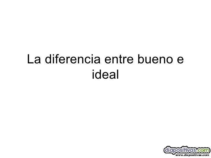 La diferencia entre bueno e ideal