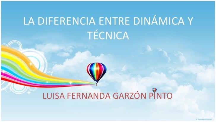 LA DIFERENCIA ENTRE DINÁMICA Y TÉCNICA LUISA FERNANDA GARZÓN PINTO