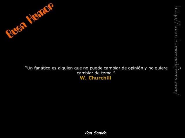 """""""Un fanático es alguien que no puede cambiar de opinión y no quiere cambiar de tema."""" W. ChurchillW. Churchill Con SonidoC..."""