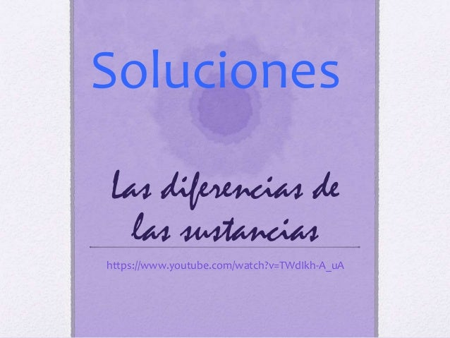 Las diferencias de las sustancias https://www.youtube.com/watch?v=TWdIkh-A_uA Soluciones