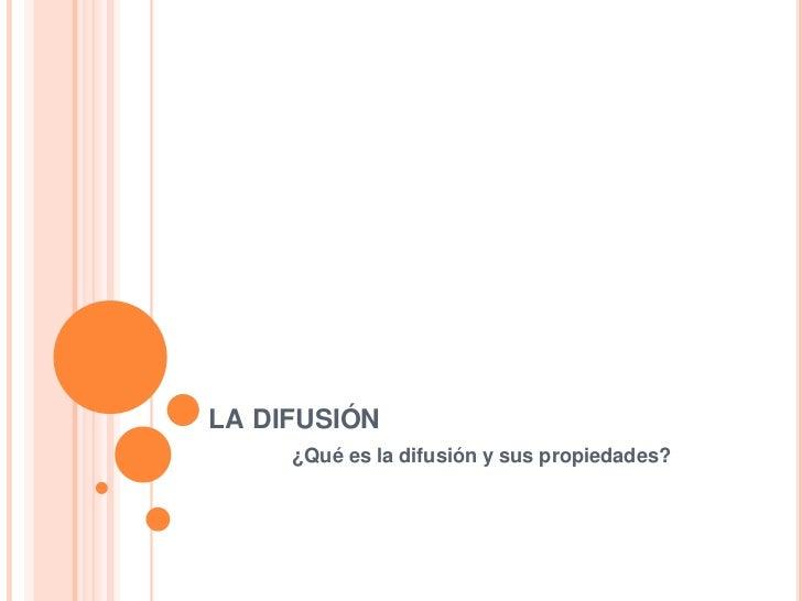 la difusión<br />               ¿Qué es la difusión y sus propiedades?<br />