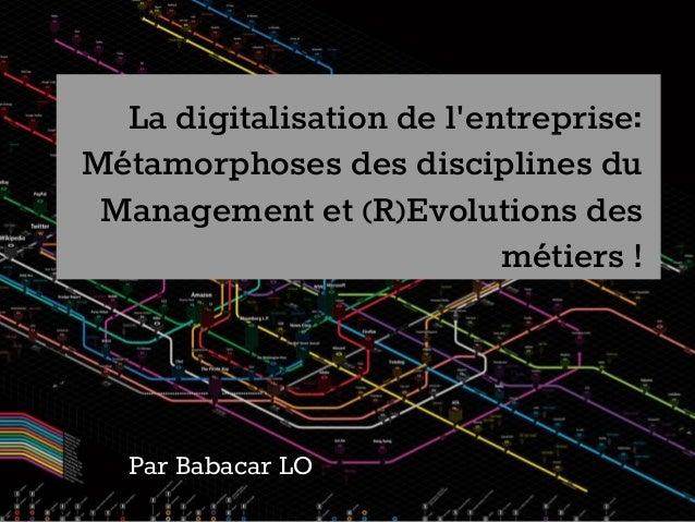 La digitalisation de l'entreprise: Métamorphoses des disciplines du Management et (R)Evolutions des métiers ! Par Babacar ...