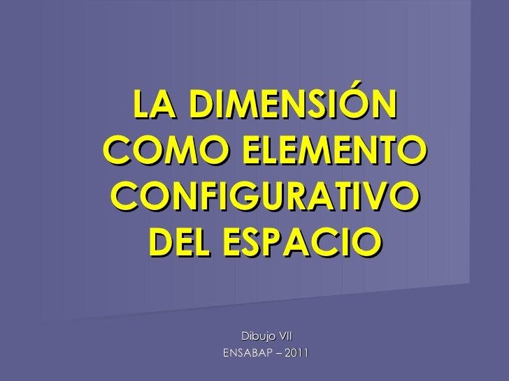 LA DIMENSIÓN COMO ELEMENTO CONFIGURATIVO DEL ESPACIO Dibujo VII ENSABAP – 2011