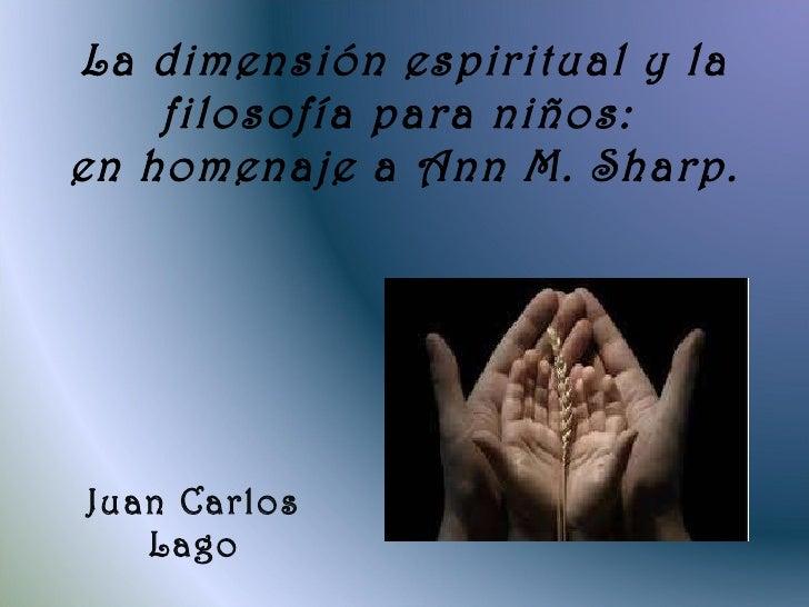La dimensión espiritual y la filosofía para niños:  en homenaje a Ann M. Sharp. Juan Carlos Lago