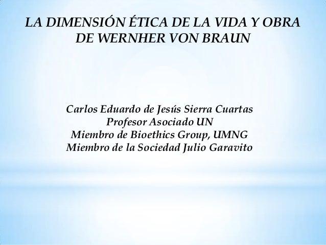 LA DIMENSIÓN ÉTICA DE LA VIDA Y OBRA      DE WERNHER VON BRAUN     Carlos Eduardo de Jesús Sierra Cuartas             Prof...