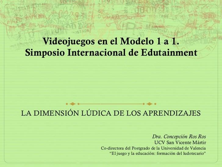 Videojuegos en el Modelo 1 a 1. Simposio Internacional de Edutainment LA DIMENSIÓN LÚDICA DE LOS APRENDIZAJES Dra. Concepc...