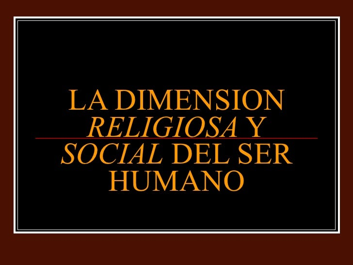LA DIMENSION  RELIGIOSA  Y  SOCIAL  DEL SER HUMANO
