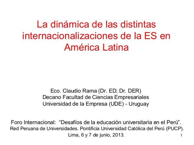 La dinámica de las distintasinternacionalizaciones de la ES enAmérica LatinaEco. Claudio Rama (Dr. ED; Dr. DER)Decano Facu...