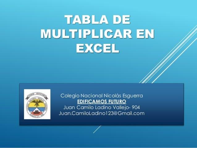 TABLA DE MULTIPLICAR EN EXCEL Colegio Nacional Nicolás Esguerra EDIFICAMOS FUTURO Juan Camilo Ladino Vallejo- 904 Juan.Cam...