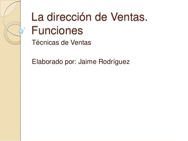 La dirección de Ventas. Funciones Técnicas de Ventas Elaborado por: Jaime Rodríguez