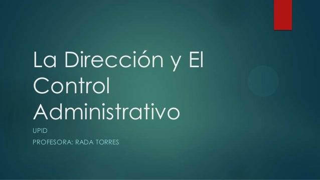 La Dirección y El Control Administrativo UPID PROFESORA: RADA TORRES