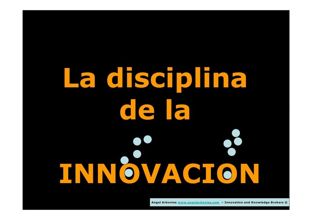 La disciplina    de laINNOVACION      Angel Arbonies www.angelarbonies.com – Innovation and Knowledge Brokers ©