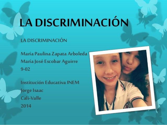 LA DISCRIMINACIÓN  LA DISCRIMINACIÓN  María Paulina Zapata Arboleda  María José Escobar Aguirre  9-02  Institución Educati...