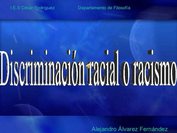 Discriminación racial o racismo Alejandro Álvarez Fernández I.E.S César Rodríguez  Departamento de Filosofía